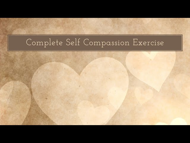 Self-Compassion Step 5: Complete Self Compassion Exercise