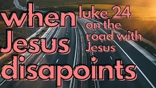 When Jesus Disapoints (Luke 24)