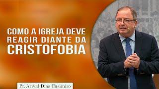 Como a Igreja deve Reagir diante da Cristofobia | Pr. Arival Dias Casimiro