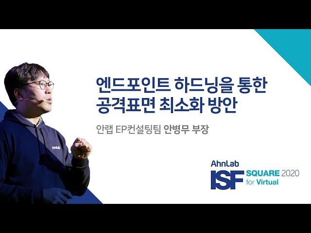 AhnLab ISF SQAURE 2020 for Virtual|엔드포인트 하드닝을 통한 공격표면 최소화 방안|EP컨설팅팀 안병무 부장
