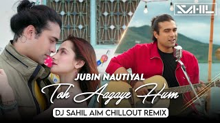 Toh Aagaye Hum - Remix   Jubin Nautiyal   DJ Sahil AiM Chillout Remix