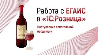 Видеоурок1 : Работа с ЕГАИС в 1С:Розница (Поступление алкогольной продукции)