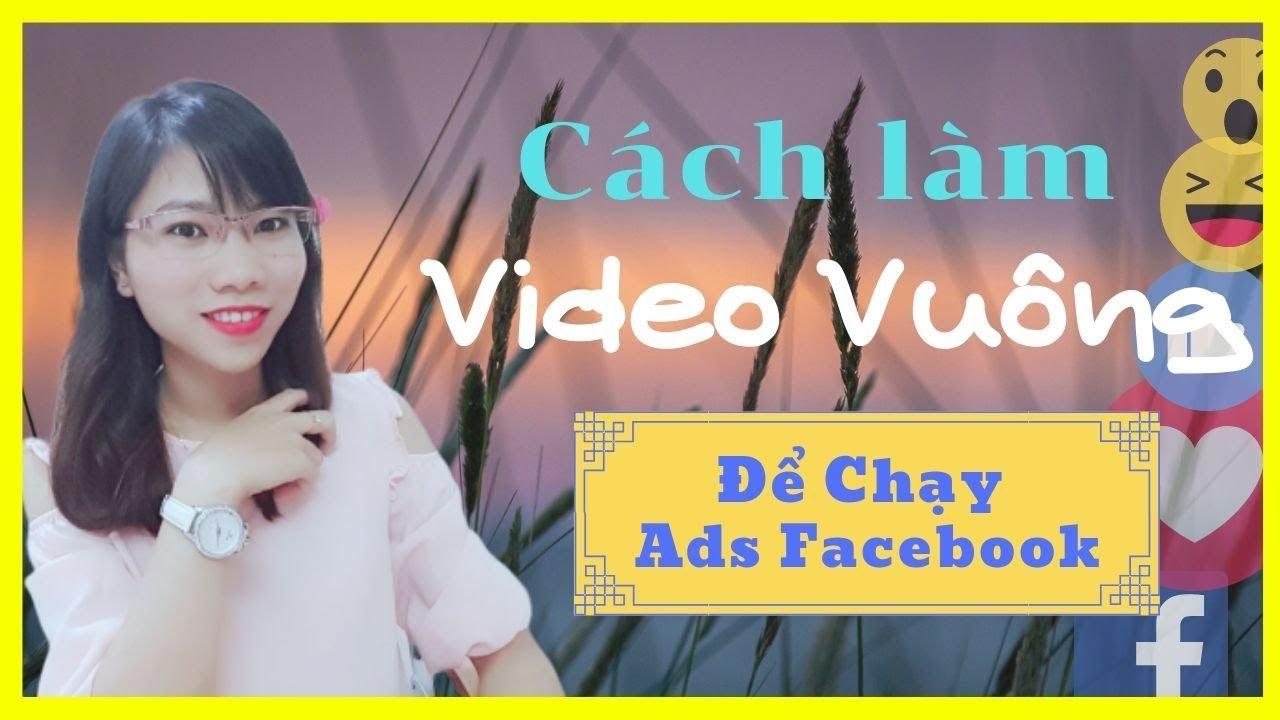Hướng Dẫn Làm Video Vuông Chạy Quảng Cáo Facebook CHUYÊN NGHIỆP Và DỄ THỰC HIỆN