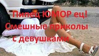 Пипец ЮМОР eц! Смешные приколы с девушками, русские приколы, приколы про девушек|смотреть онлайн приколы самые ржачные