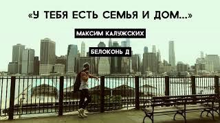 Максим Калужских - «У тебя есть семья и дом...» (Белоконь Д)