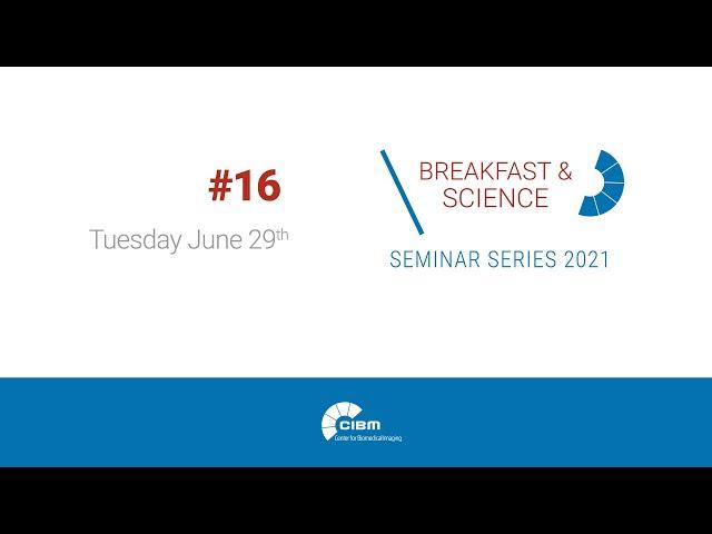 B&S16, Talk 2 - CIBM Breakfast & Science seminar series 2021