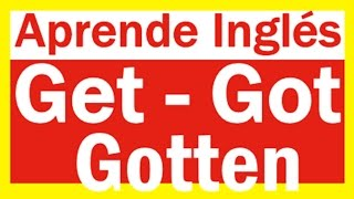 Get-got-gotten- Curso de Ingles