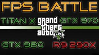 FPS BATTLE - GTA 5 - Titan X vs GTX 980 vs GTX 970 vs R9 290X [1080p Benchmark]