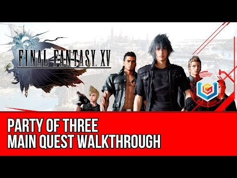 Final Fantasy XV Walkthrough - Party of Three Main Quest Guide/Gameplay/Let's Play