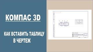 КОМПАС 3D | Как вставить таблицу в чертеж
