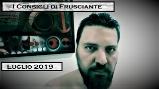 I Consigli di Frusciante: Luglio 2019