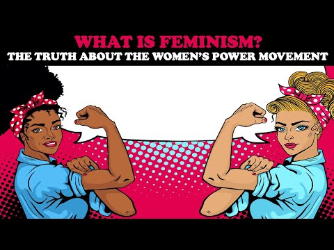 WHAT IS FEMINISM? THE TRUTH ABOUT THE WOMEN'S POWER MOVEMENT