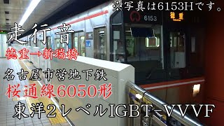 名古屋市営地下鉄6050形 走行音(東洋2レベルIGBT-VVVF)6154H