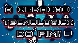 A GERAÇÃO TECNOLÓGICA DO FIM!