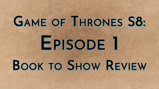 Game of Thrones: S8E1 - Book to Show