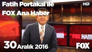 30 Aralık 2016 Fatih Portakal ile FOX Ana Haber