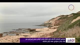 الأخبار – مجلس الدفاع الأعلى اللبناني يأمر بمنع إسرائيل من بناء جدار حدودي على أرض لبنانية