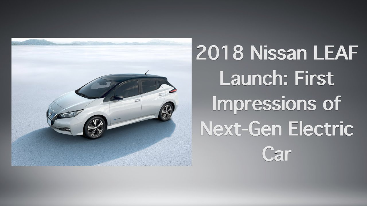 2018 Nissan Leaf Launch First Impressions Of Next Gen Electric Car