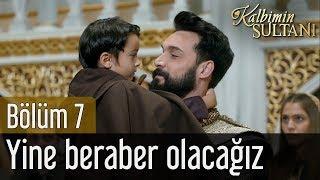 Kalbimin Sultanı 7. Bölüm - Yine Beraber Olacağız