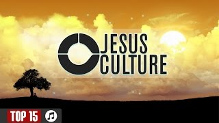 Top 15  - Jesus Culture Worship Songs