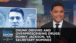 Drunk Driving and Overprescribing Drugs: Ronny Jackson, VA Secretary Nominee | The Daily Show thumbnail