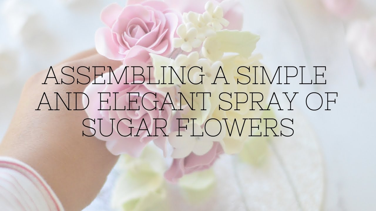 Assembling A Simple And Elegant Spray Of Sugar Flowers Youtube