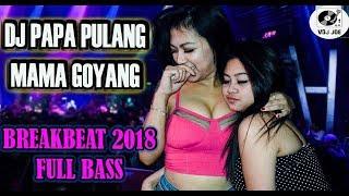 DJ PAPA PULANG MAMA GOYANG BREAKBEAT REMIX 2018 (FULL BASS)