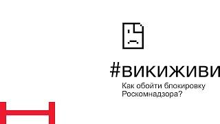 #викиживи - Как обойти блокировку Роскомнадзора?