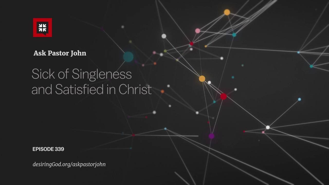 Sick of Singleness and Satisfied in Christ // Ask Pastor John