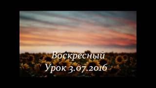 Воскресный  Урок 03 07 2016