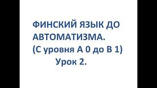 ФИНСКИЙ ЯЗЫК ДО АВТОМАТИЗМА. УРОК 2.  УРОКИ ФИНСКОГО ЯЗЫКА.