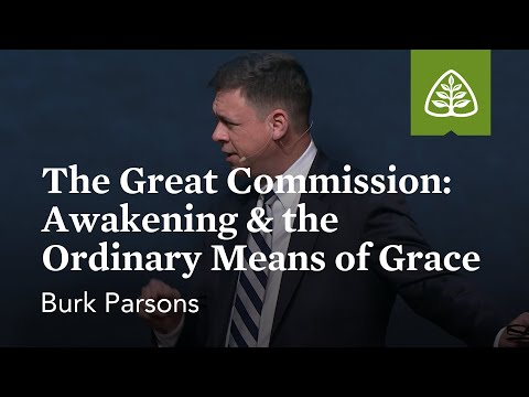 Burk Parsons: The Great Commission: Awakening & the Ordinary Means of Grace