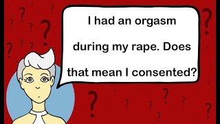 I had an orgasm during my rape, does that mean I consented?