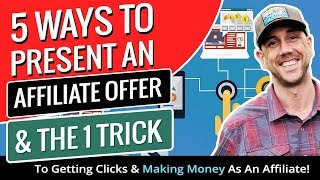 5 Ways To Present An Affiliate Offer & The 1 Trick To Getting Clicks & Making Money As An Affiliate!