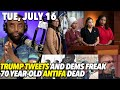 Tue, July 16: Twits in Terror from Trump Tweets; You're Never Too Old to be ANTIFA