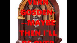 VERN GOSDIN---MAYBE THEN ILL BE OVER YOU YouTube Videos