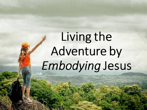 Living the Adventure by Embodying Jesus