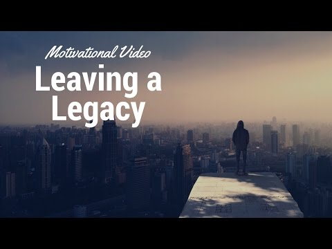 How to create a Legacy - The legacy you leave behind (inspirational video)