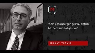 """Murat Yetkin: """"AKP içerisinde 'gün gelir bu sistem bizi de vurur' endişesi var"""""""