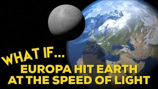 WHAT IF EUROPA HIT EARTH AT THE SPEED OF LIGHT