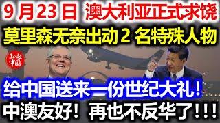 9月23日,澳大利亚正式求饶!莫里森无奈出动2名特殊人物!给中国送来一份世纪大礼!中澳友好!再也不反华了!