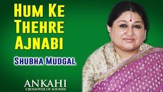 Hum Ke Thehre Ajnabi | Shubha Mudgal (Album: Ankahi )