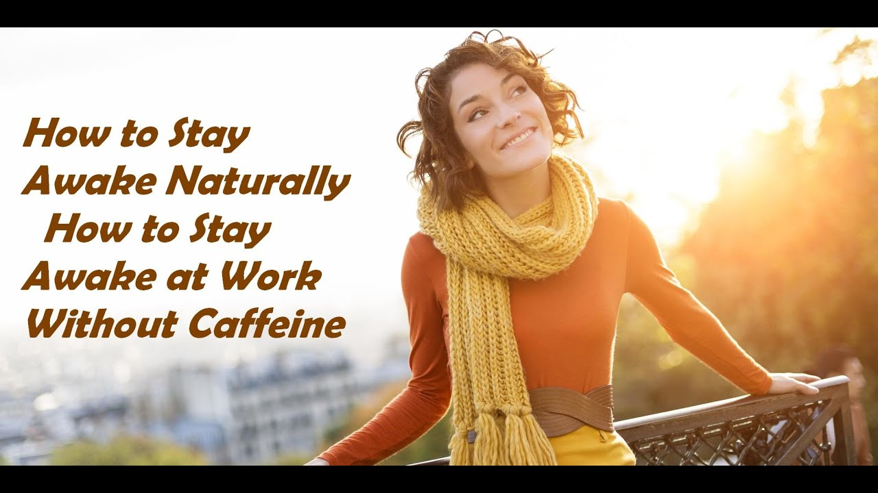 how to stay awake naturally how to stay awake at work out how to stay awake naturally how to stay awake at work out caffeine