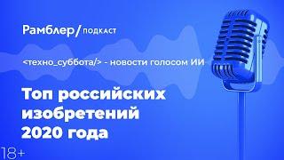 Топ российских изобретений 2020 года   Техно_суббота – Рамблер подкаст голосом ИИ