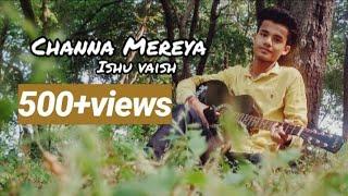 Channa Mereya Unplugged Guitar Cover By Ishu Vaish | Ae Dil Hai Mushkil