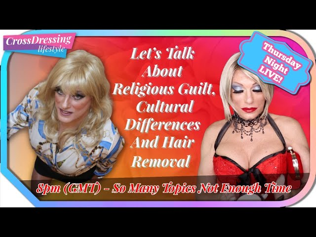Crossdressing Talk Thursday Night Live We discuss Religious Guilt, Cultural influence & Hair Removal