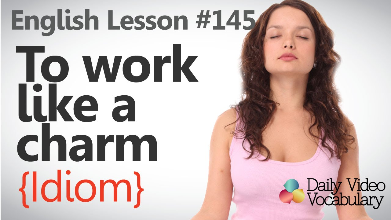 lesson 145 to work like a charm idiom learn