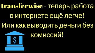 transferwise - теперь работа в интернете ещё легче! Или как выводить деньги без комиссий!