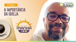 A Importância da Igreja | Manhã IPP | Rev. Rosther Guimarães Lopes | IPP TV
