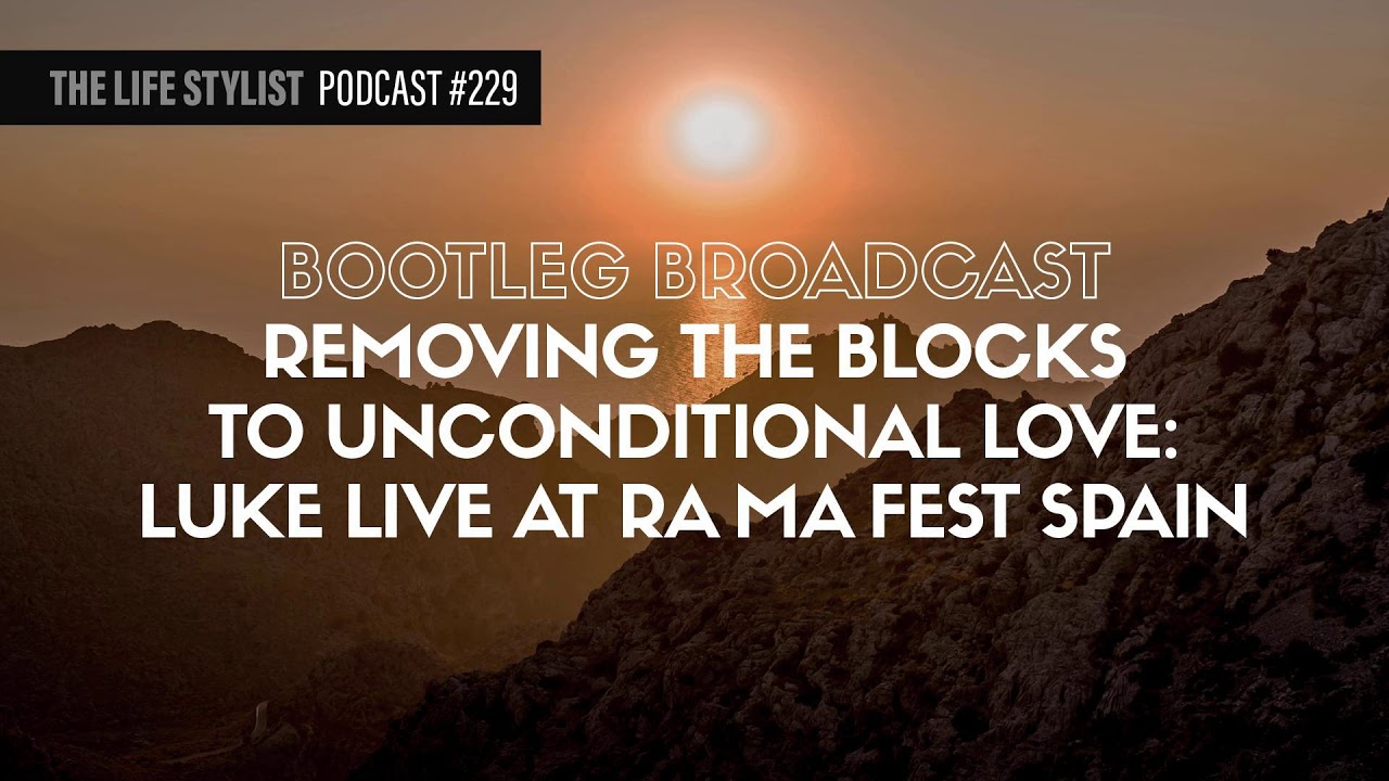 Removing The Blocks To Unconditional Love: Luke Live At RA MA Fest Spain (Bootleg Broadcast) #229